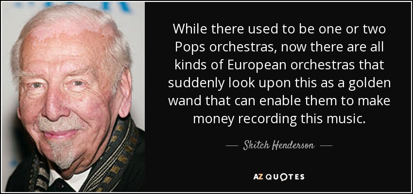 While there used to be one or two Pops orchestras, now there are all kinds of European orchestras that suddenly look upon this as a golden wand that can enable them to make money recording this music. - Skitch Henderson