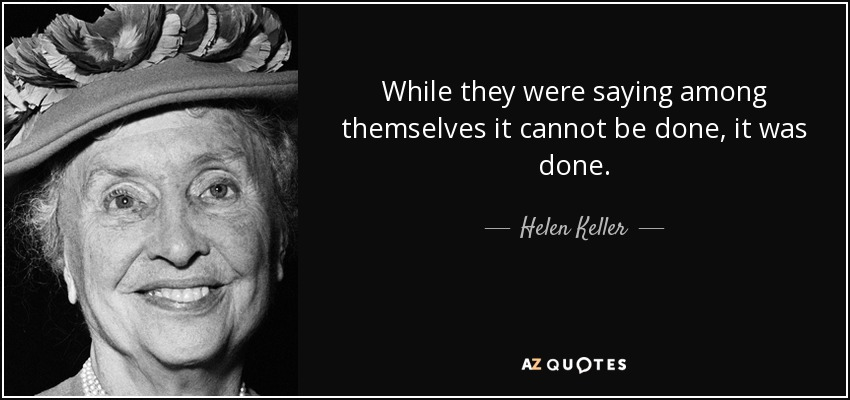 While they were saying among themselves it cannot be done, it was done. - Helen Keller