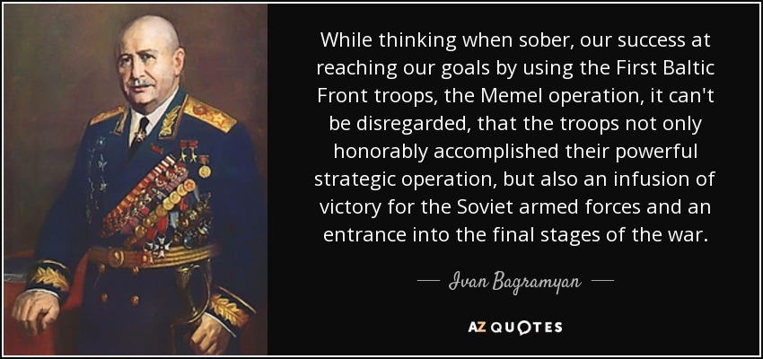 While thinking when sober, our success at reaching our goals by using the First Baltic Front troops, the Memel operation, it can't be disregarded, that the troops not only honorably accomplished their powerful strategic operation, but also an infusion of victory for the Soviet armed forces and an entrance into the final stages of the war. - Ivan Bagramyan
