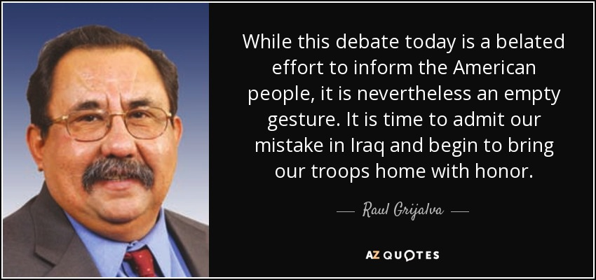 While this debate today is a belated effort to inform the American people, it is nevertheless an empty gesture. It is time to admit our mistake in Iraq and begin to bring our troops home with honor. - Raul Grijalva