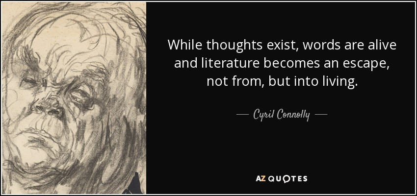While thoughts exist, words are alive and literature becomes an escape, not from, but into living. - Cyril Connolly