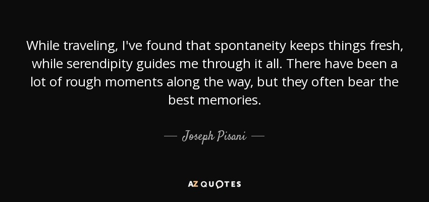 While traveling, I've found that spontaneity keeps things fresh, while serendipity guides me through it all. There have been a lot of rough moments along the way, but they often bear the best memories. - Joseph Pisani