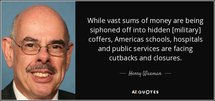 While vast sums of money are being siphoned off into hidden [military] coffers, Americas schools, hospitals and public services are facing cutbacks and closures. - Henry Waxman