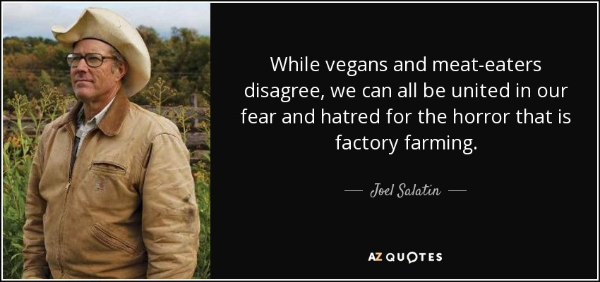 While vegans and meat-eaters disagree, we can all be united in our fear and hatred for the horror that is factory farming. - Joel Salatin