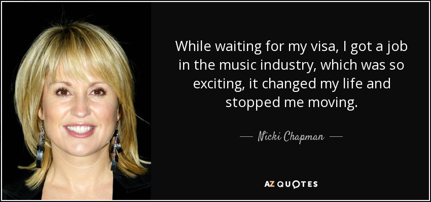 While waiting for my visa, I got a job in the music industry, which was so exciting, it changed my life and stopped me moving. - Nicki Chapman