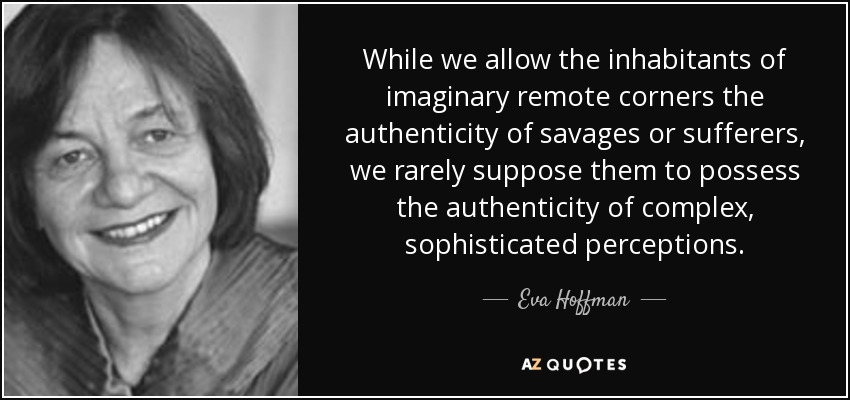 While we allow the inhabitants of imaginary remote corners the authenticity of savages or sufferers, we rarely suppose them to possess the authenticity of complex, sophisticated perceptions. - Eva Hoffman