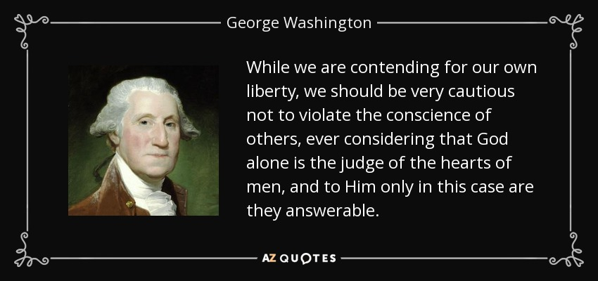 While we are contending for our own liberty, we should be very cautious not to violate the conscience of others, ever considering that God alone is the judge of the hearts of men, and to Him only in this case are they answerable. - George Washington