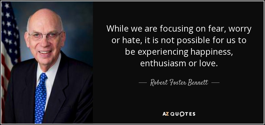 While we are focusing on fear, worry or hate, it is not possible for us to be experiencing happiness, enthusiasm or love. - Robert Foster Bennett