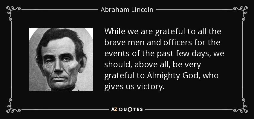 While we are grateful to all the brave men and officers for the events of the past few days, we should, above all, be very grateful to Almighty God, who gives us victory. - Abraham Lincoln