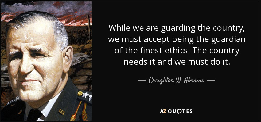 While we are guarding the country, we must accept being the guardian of the finest ethics. The country needs it and we must do it. - Creighton W. Abrams, Jr.