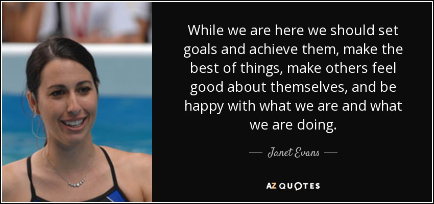 While we are here we should set goals and achieve them, make the best of things, make others feel good about themselves, and be happy with what we are and what we are doing. - Janet Evans