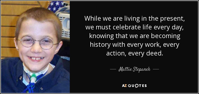 While we are living in the present, we must celebrate life every day, knowing that we are becoming history with every work, every action, every deed. - Mattie Stepanek