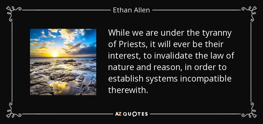 While we are under the tyranny of Priests, it will ever be their interest, to invalidate the law of nature and reason, in order to establish systems incompatible therewith. - Ethan Allen