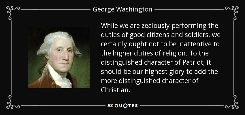 While we are zealously performing the duties of good citizens and soldiers, we certainly ought not to be inattentive to the higher duties of religion. To the distinguished character of Patriot, it should be our highest glory to add the more distinguished character of Christian. - George Washington