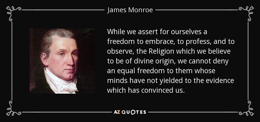 While we assert for ourselves a freedom to embrace, to profess, and to observe, the Religion which we believe to be of divine origin, we cannot deny an equal freedom to them whose minds have not yielded to the evidence which has convinced us. - James Monroe