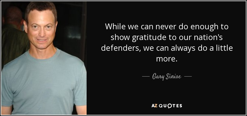 While we can never do enough to show gratitude to our nation's defenders, we can always do a little more. - Gary Sinise