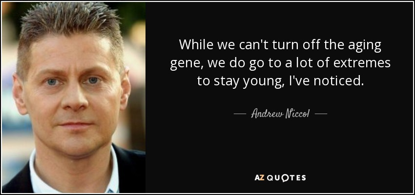 While we can't turn off the aging gene, we do go to a lot of extremes to stay young, I've noticed. - Andrew Niccol
