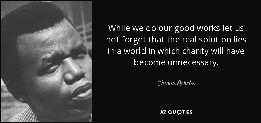 While we do our good works let us not forget that the real solution lies in a world in which charity will have become unnecessary. - Chinua Achebe
