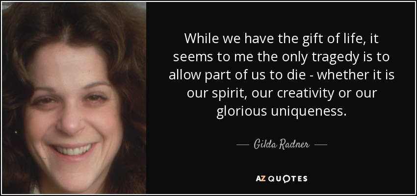 While we have the gift of life, it seems to me the only tragedy is to allow part of us to die - whether it is our spirit, our creativity or our glorious uniqueness. - Gilda Radner