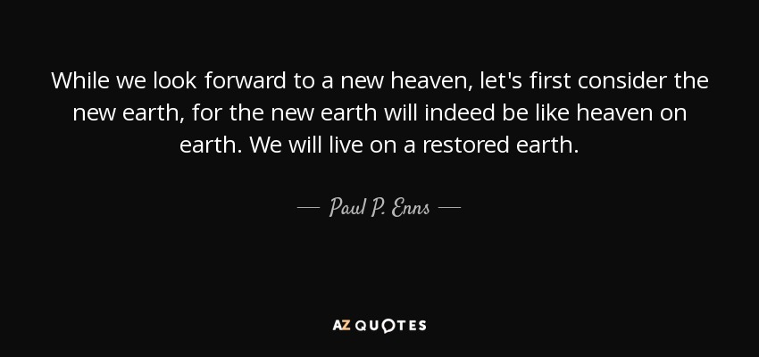 While we look forward to a new heaven, let's first consider the new earth, for the new earth will indeed be like heaven on earth. We will live on a restored earth. - Paul P. Enns