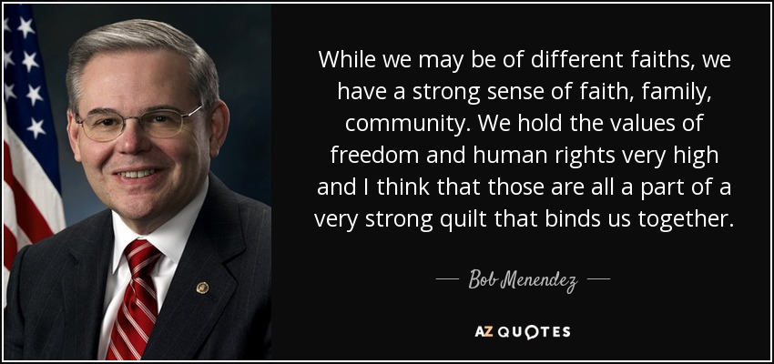 While we may be of different faiths, we have a strong sense of faith, family, community. We hold the values of freedom and human rights very high and I think that those are all a part of a very strong quilt that binds us together. - Bob Menendez