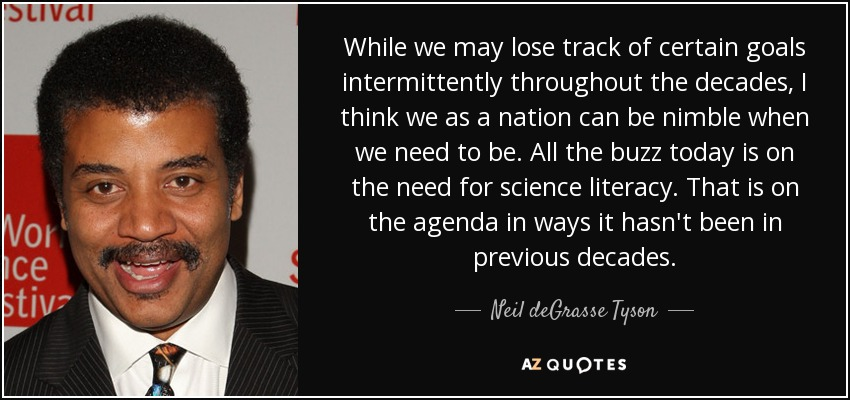 While we may lose track of certain goals intermittently throughout the decades, I think we as a nation can be nimble when we need to be. All the buzz today is on the need for science literacy. That is on the agenda in ways it hasn't been in previous decades. - Neil deGrasse Tyson