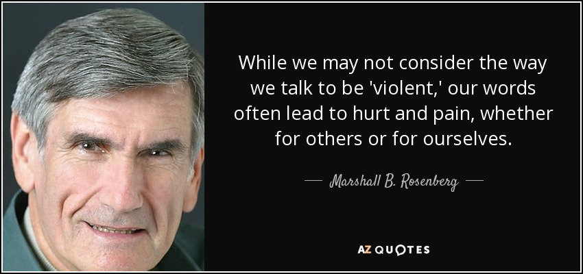 While we may not consider the way we talk to be 'violent,' our words often lead to hurt and pain, whether for others or for ourselves. - Marshall B. Rosenberg