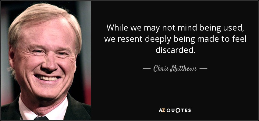 While we may not mind being used, we resent deeply being made to feel discarded. - Chris Matthews