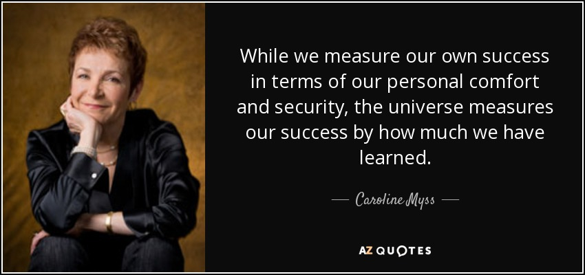 While we measure our own success in terms of our personal comfort and security, the universe measures our success by how much we have learned. - Caroline Myss
