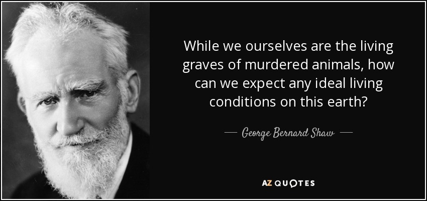 While we ourselves are the living graves of murdered animals, how can we expect any ideal living conditions on this earth? - George Bernard Shaw