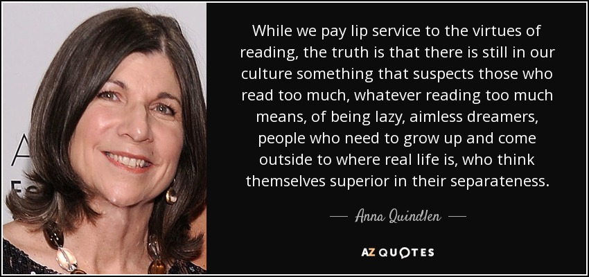 While we pay lip service to the virtues of reading, the truth is that there is still in our culture something that suspects those who read too much, whatever reading too much means, of being lazy, aimless dreamers, people who need to grow up and come outside to where real life is, who think themselves superior in their separateness. - Anna Quindlen