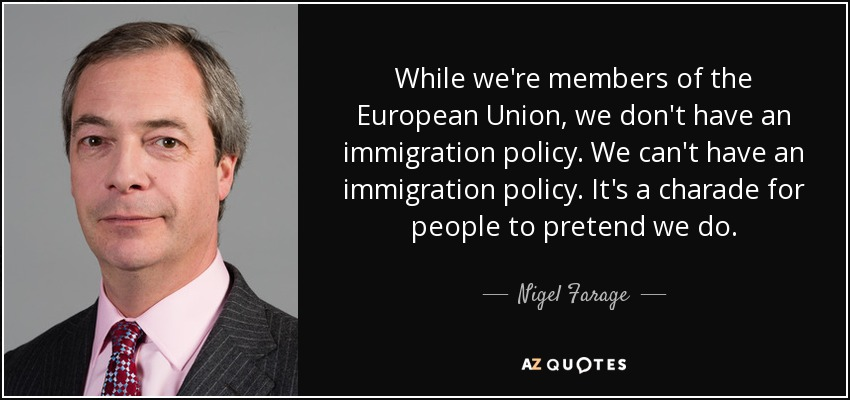 While we're members of the European Union, we don't have an immigration policy. We can't have an immigration policy. It's a charade for people to pretend we do. - Nigel Farage