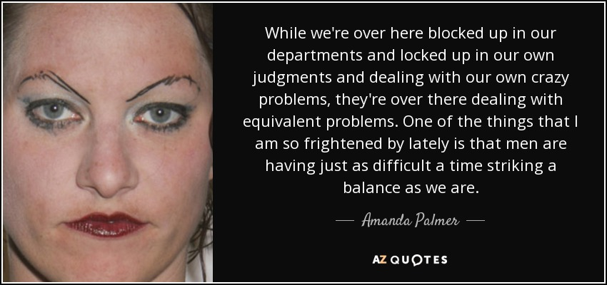 While we're over here blocked up in our departments and locked up in our own judgments and dealing with our own crazy problems, they're over there dealing with equivalent problems. One of the things that I am so frightened by lately is that men are having just as difficult a time striking a balance as we are. - Amanda Palmer