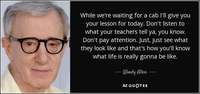 While we're waiting for a cab I'll give you your lesson for today. Don't listen to what your teachers tell ya, you know. Don't pay attention. Just, just see what they look like and that's how you'll know what life is really gonna be like. - Woody Allen