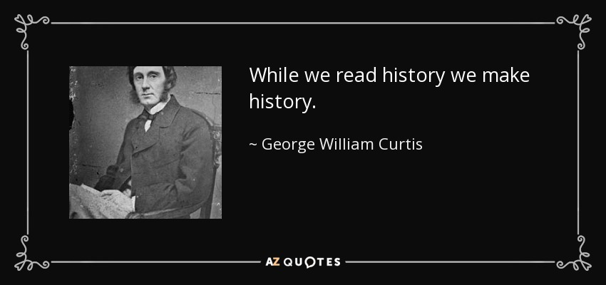 While we read history we make history. - George William Curtis