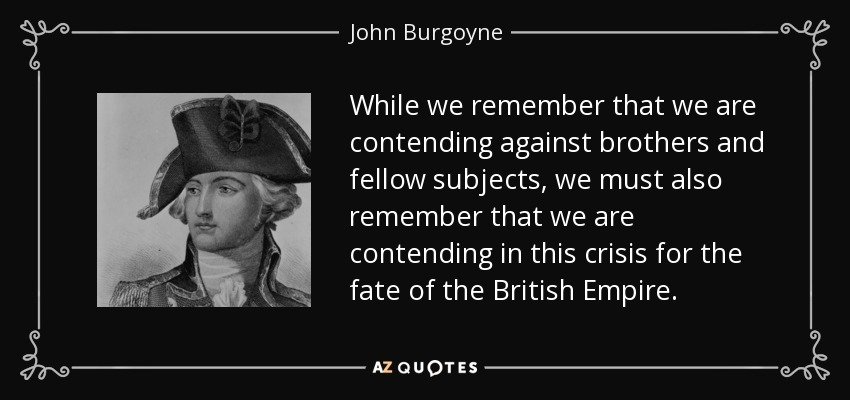While we remember that we are contending against brothers and fellow subjects, we must also remember that we are contending in this crisis for the fate of the British Empire. - John Burgoyne
