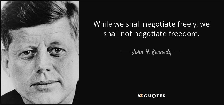 While we shall negotiate freely, we shall not negotiate freedom. - John F. Kennedy