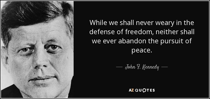 While we shall never weary in the defense of freedom, neither shall we ever abandon the pursuit of peace. - John F. Kennedy