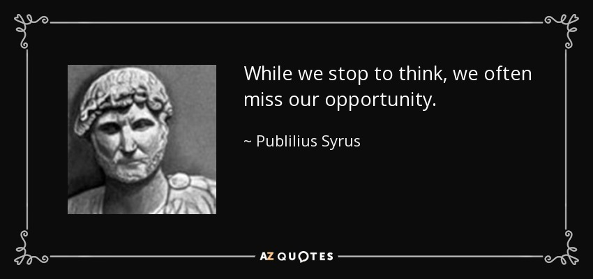 While we stop to think, we often miss our opportunity. - Publilius Syrus