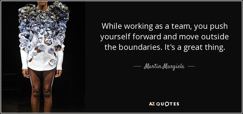 Martin Margiela Quote While Working As A Team You Push Yourself
