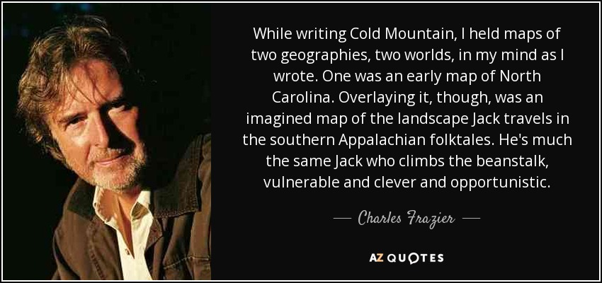 While writing Cold Mountain, I held maps of two geographies, two worlds, in my mind as I wrote. One was an early map of North Carolina. Overlaying it, though, was an imagined map of the landscape Jack travels in the southern Appalachian folktales. He's much the same Jack who climbs the beanstalk, vulnerable and clever and opportunistic. - Charles Frazier