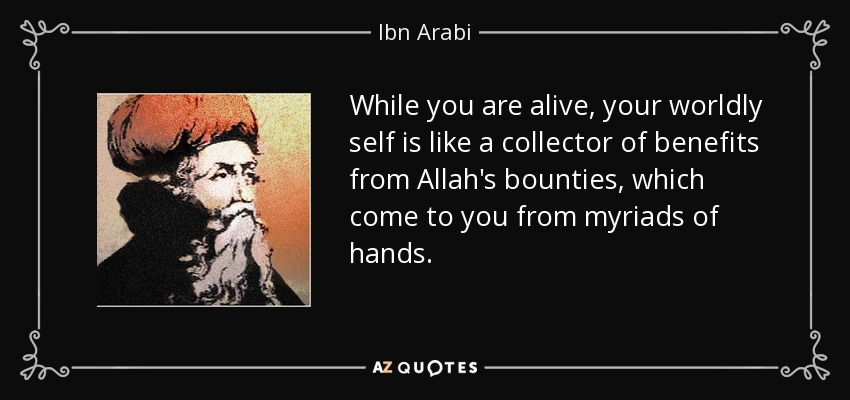 While you are alive, your worldly self is like a collector of benefits from Allah's bounties, which come to you from myriads of hands. - Ibn Arabi