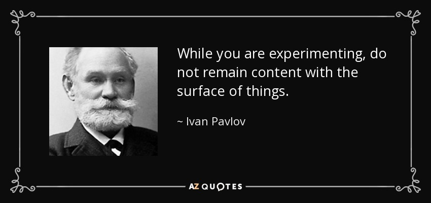 While you are experimenting, do not remain content with the surface of things. - Ivan Pavlov