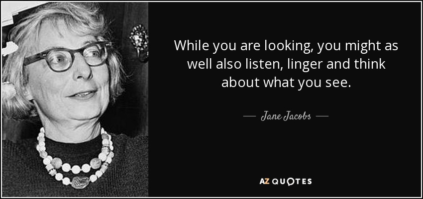 While you are looking, you might as well also listen, linger and think about what you see. - Jane Jacobs