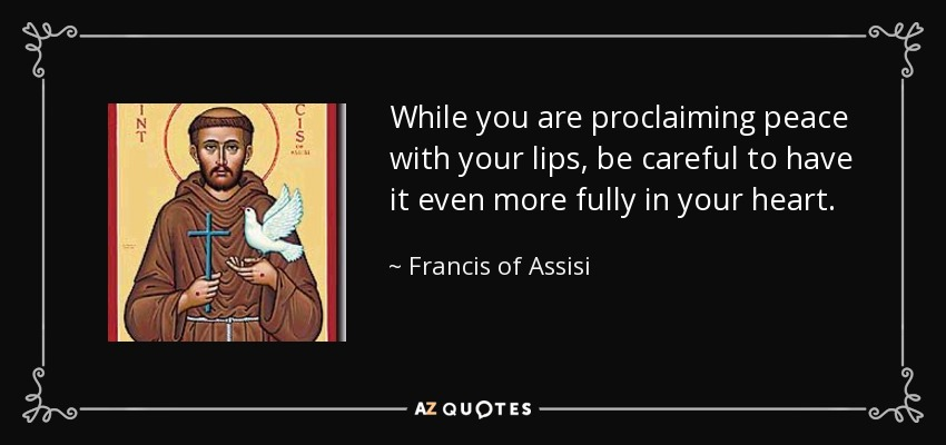 While you are proclaiming peace with your lips, be careful to have it even more fully in your heart. - Francis of Assisi