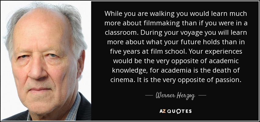 While you are walking you would learn much more about filmmaking than if you were in a classroom. During your voyage you will learn more about what your future holds than in five years at film school. Your experiences would be the very opposite of academic knowledge, for academia is the death of cinema. It is the very opposite of passion. - Werner Herzog