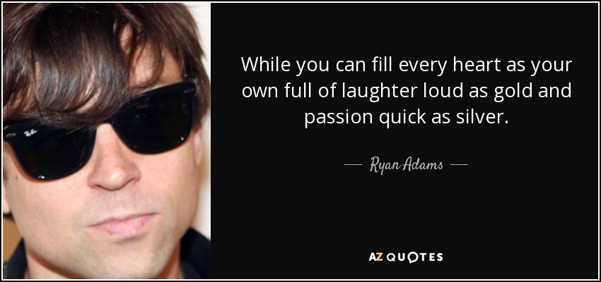 While you can fill every heart as your own full of laughter loud as gold and passion quick as silver. - Ryan Adams