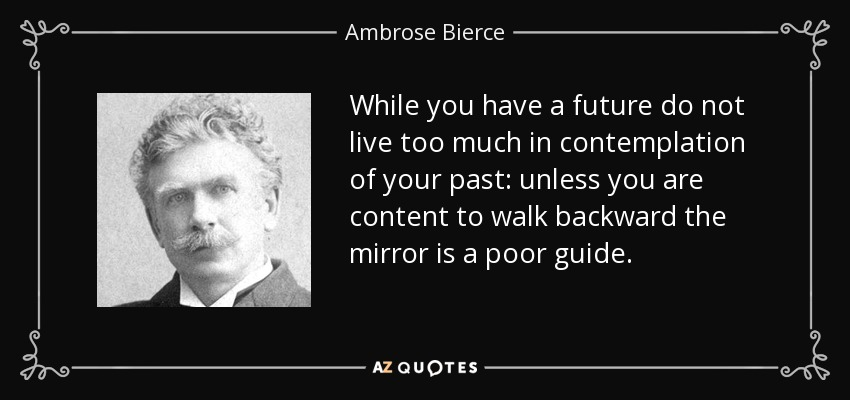 While you have a future do not live too much in contemplation of your past: unless you are content to walk backward the mirror is a poor guide. - Ambrose Bierce