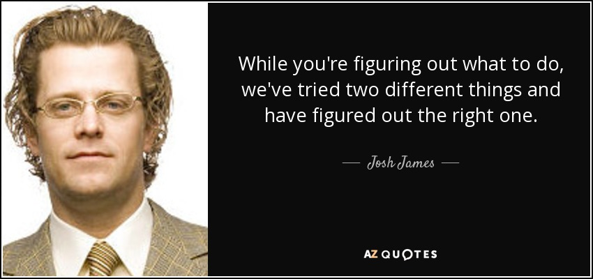 While you're figuring out what to do, we've tried two different things and have figured out the right one. - Josh James