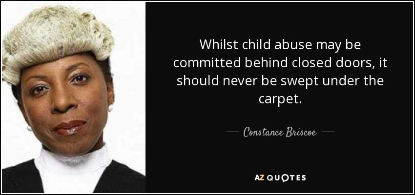 Whilst child abuse may be committed behind closed doors, it should never be swept under the carpet. - Constance Briscoe